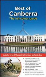 Best of Canberra : The Full-Colour Guide : The Colour Guide to Over 80 Fantastic Destinations and Activities - Christina Zissis