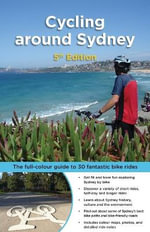 Cycling Around Sydney :  The Full-Colour Guide to 30 Fantastic Bike Rides - Bruce Ashley