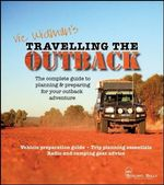 Travelling The Outback, 2nd Edition :  The Complete Guide To Planning And Preparing Your Outback Adventure - Vic Widman
