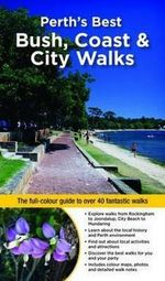 Perth's Best Bush, Coast And City Walks : The Full-Colour Guide To Over 40 Fantastic Walks - Paul Amyes