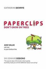 Paper Clips Don't Grow on Trees : Add Value Not Cost to Your Bottom Line - Catherine DeVrye