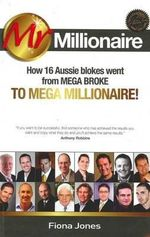 Mr Millionaire : How 16 Aussie Blokes Went from Mega Broke to Mega Millionaire! - Fiona Jones