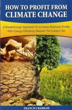 How to Profit From Climate Change : A Breakthrough Approach to Increase Business Profits With Energy Efficiency Despite the Carbon Tax - Frances J. Barram