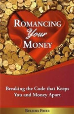 Romancing Your Money : Breaking the Code That Keeps You and Money Apart - Bulelwa Freer