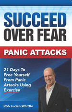 Succeed Over Fear Panic Attacks : 21 Days to Free Yourself from Panic Attacks Using Exercise - Rob Lucien Whittle