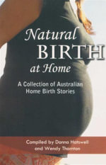 Natural birth at Home : A Collection of Australian Home Birth Stories : A Collection of Australian Home Birth Stories