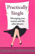 Practically Single : Managing Your Money and Life After Divorce - Michelle Worthington