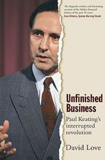 Unfinished Business : Paul Keating's Interrupted Revolution - David Love