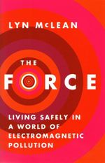 The Force : Living Safely in a World of Electromagnetic Pollution - Lyn McLean