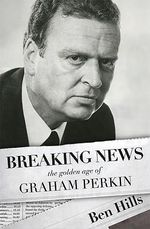 Breaking News : The Golden Age of Graham Perkin :  The Golden Age of Graham Perkin - Ben Hills