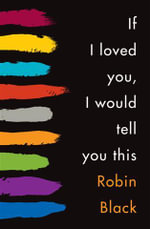 If I Loved You, I Would Tell You This : Stories - Robin Black