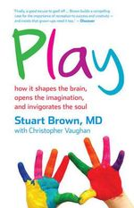 Play : How it Shapes the Brain, Opens the Imagination, and Invigorates the Soul : How It Shapes the Brain, Opens the Imagination, and Invigorates the Soul - Stuart Brown