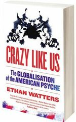 Crazy Like Us : The Globalisation of the American Psyche :  The Globalisation of the American Psyche - Ethan Watters