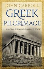 Greek Pilgrimage  :  In Search of the Foundations of the West - John Carroll