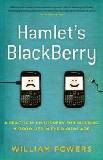 Hamlet's Blackberry : A Practical Philosophy for Building a Good Life in the Digital Age - William Powers