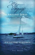 My Voyage Around Spray (with Apologies to Captain Joshua Slocum) : A Re-Discovery of Australia - Val Wake