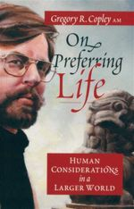 On Preferring Life : Human Considerations in a Larger World - Gregory R Copley AM