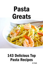 Pasta Greats : 143 Delicious Top Pasta Recipes - From Almost Instant Pasta Salad to Winter Pesto Pasta with Shrimp - Jo Frank