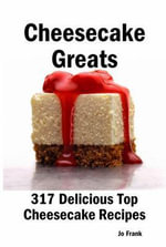 Cheesecake Greats : 317 Delicious Top Cheesecake Recipes - From Amaretto and Ghirardelli Chocolate Chip Cheesecake to Yoghurt Cheesecake - Jo Frank