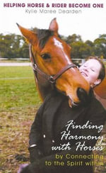 Finding Harmony with Horses : By Connecting to the Spirit Within - Kylie Maree Dearden