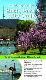 Canberra's Best Bush, Park and City Walks :  The Full-Colour Guide to over 40 Fantastic Walks - Marion Stuart