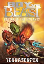 Battle of the Mutants : Terraserpix : Boy Vs Beast New Series : Book 9 - Mac Park