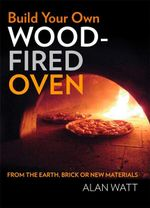 Build Your Own Wood Fired Oven : From the Earth, Brick or New Materials - Alan Watt
