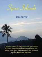Spice Islands : The History, Romance & Adventure of the Spice Trade Over 2000 Years - Ian Burnet