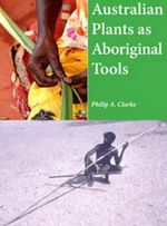 Australian Plants as Aboriginal Tools - Philip A. Clarke