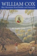 William Cox : Blue Mountains Road Builder and Pastoralist - Richard Cox