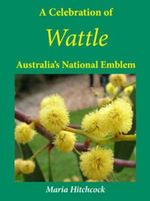 A Celebration of Wattle : Australia's National Emblem - Maria Hitchcock