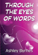 Through the Eyes of Words : Selected Poems - Ashley Byrnes