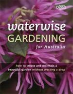 Waterwise Gardening For Australia  : How To Create and Maintain A Beautiful Garden Without Wasting A Drop - Reader's Digest