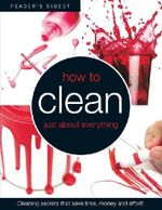 How to Clean Just About Everything : Cleaning Secrets That Save Time, Money and Effort! - Reader's Digest