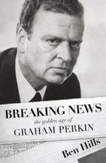 Breaking News : the golden age of Graham Perkin - Ben Hills