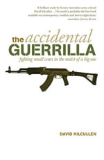 The Accidental Guerrilla : fighting small wars in the midst of a big one - David Kilcullen