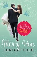 Marry Him :  The case for settling for Mr Good Enough - Lori Gottlieb
