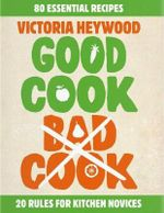 Good Cook Bad Cook : 20 Rules For the Kitchen - 80 Essential Recipes - Victoria Heywood