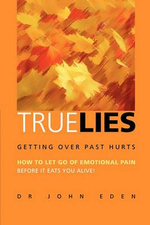 True Lies :  Getting over Past Hurts: How to Let Go of Emotional Pain Before It Eats You Alive - Dr John Eden