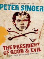 The President of Good and Evil : The Ethics of George W Bush - Peter Singer