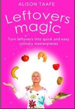 Leftovers Magic : Turn Leftovers into Quick and Easy Culinary Masterpieces - Alison Taafe