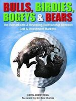 Bulls, Birdies, Bogeys and Bears : The Remarkable & Revealing Relationship Between Golf & Investment Markets. - Kevin Armstrong