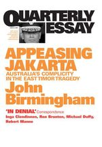Quarterly Essay 2 Appeasing Jakarta : Australia's Complicity in the East Timor Tragedy - John Birmingham