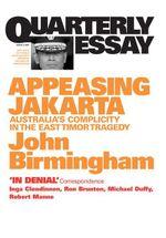 Quarterly Essay 2 Appeasing Jakarta : Australia's Complicity in the East Timor Tragedy - John Birmingham