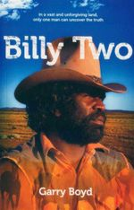 Billy Two : In a Vast and Unfogiving Land, Only One Man Can Uncover the Truth - Garry Boyd