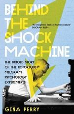 Behind the Shock Machine : The Untold Story of the Notorious Milgram Psychology Experiments - Gina Perry