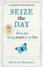 Seize the Day : How the Dying Teach Us to Live - Marie de Hennezel