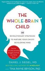 The Whole-Brain Child : 12 revolutionary strategies to nurture your child's developing mind, survive everyday parenting struggles, and help your family thrive - Daniel J. Siegel