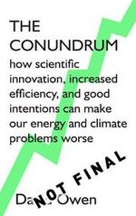 The Conundrum : how scientific innovation, increased efficiency, and good intentions can make our energy and climate problems worse - David Owen