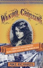 Wakool Crossing : A Modern-day Investigation into the Mysterious Death of a Young Woman in 1916 - Mike Richards
